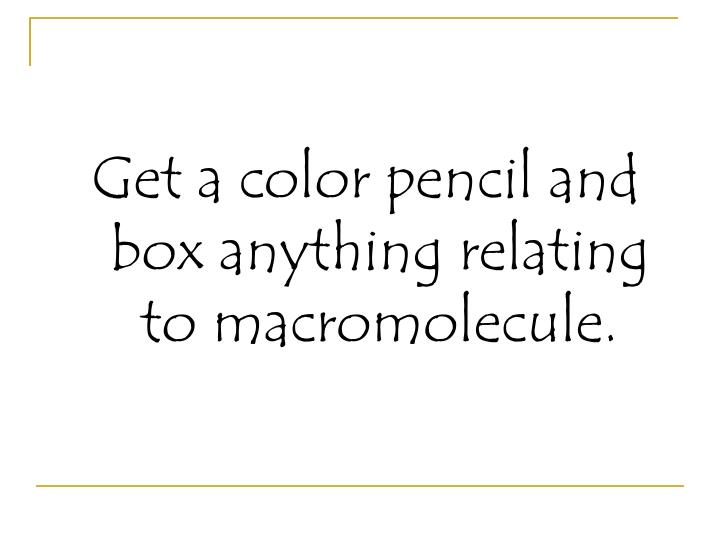 Get a color pencil and box anything relating to macromolecule.