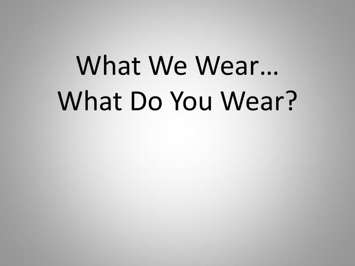 What we wear what do you wear