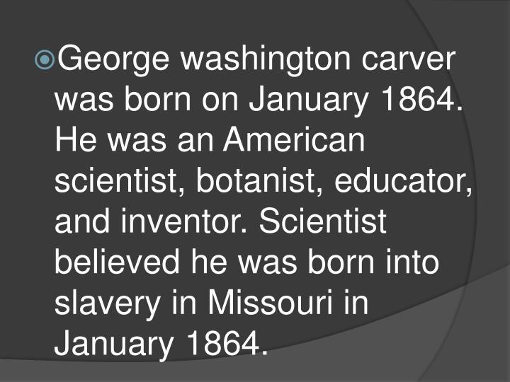 George washington carver was born on January 1864. He was an American scientist, botanist, educator,...
