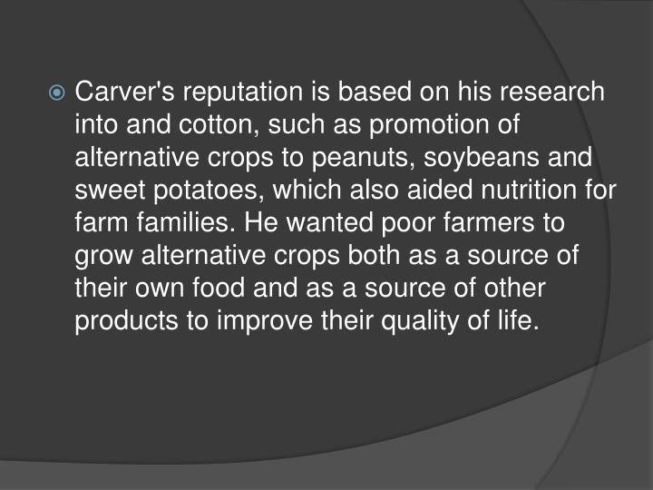 Carver's reputation is based on his research into and cotton, such as promotion of alternative crops to peanuts, soybeans and sweet potatoes, which also aided nutrition for farm families. He wanted poor farmers to grow alternative crops both as a source of their own food and as a source of other products to improve their quality of life.