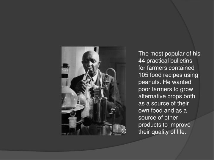 The most popular of his 44 practical bulletins for farmers contained 105 food recipes using peanuts. He wanted poor farmers to grow alternative crops both as a source of their own food and as a source of other products to improve their quality of life.