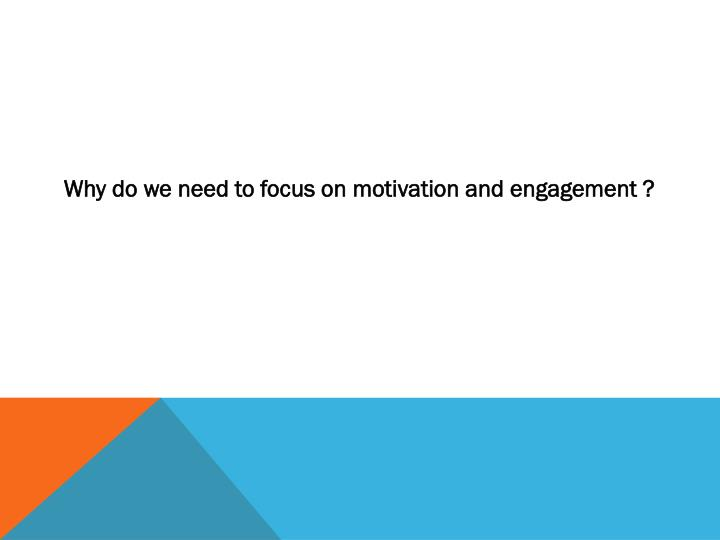 Why do we need to focus on motivation and engagement ?