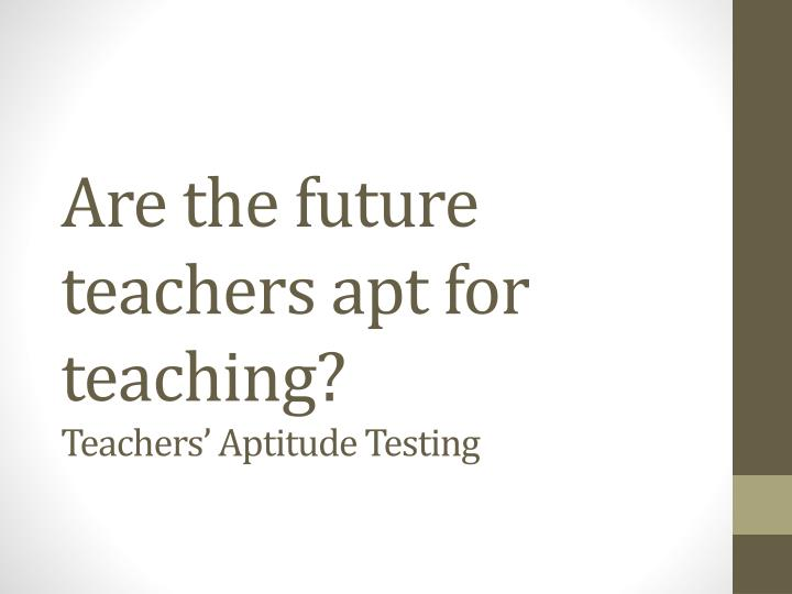 are the future teachers apt for teaching teachers aptitude testing n.