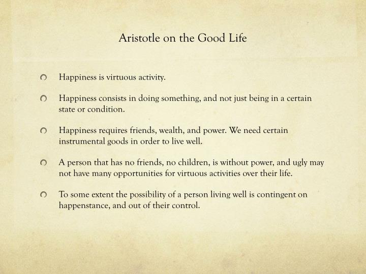 aristotle the good life essay The role that reason plays in aristotle's philosophy cannot be understated because the good life is an end towards which our desire is directed and the choices we.