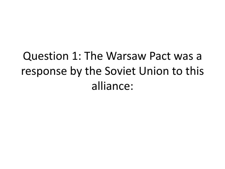 question 1 the warsaw pact was a response by the soviet union to this alliance n.