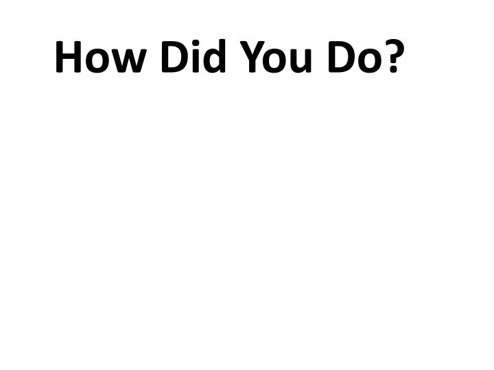 How Did You Do?