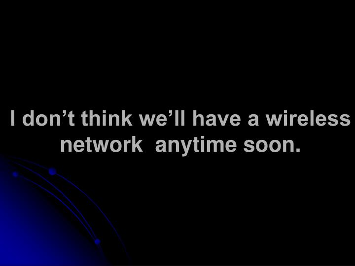 I don't think we'll have a wireless network  anytime soon.