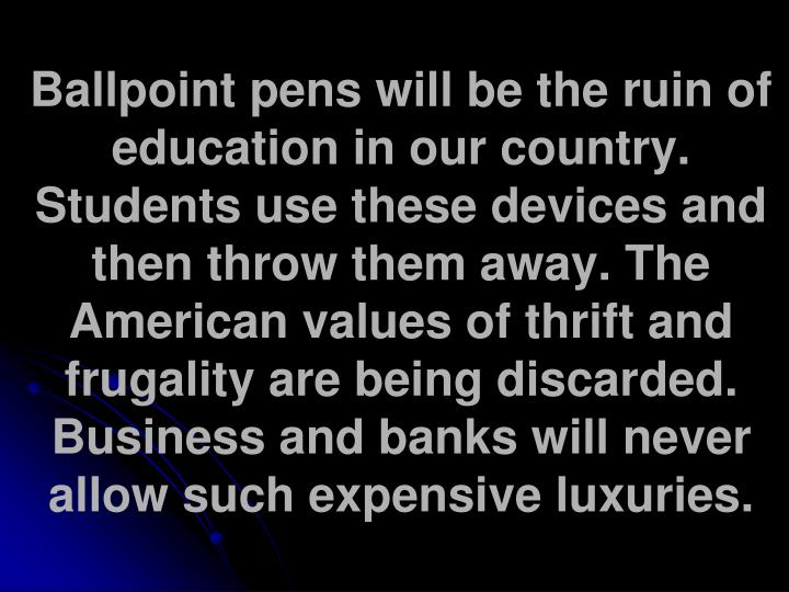 Ballpoint pens will be the ruin of education in our country. Students use these devices and then throw them away. The American values of thrift and frugality are being discarded. Business and banks will never allow such expensive luxuries.