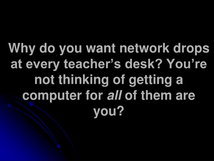 Why do you want network drops at every teacher's desk? You're not thinking of getting a computer for