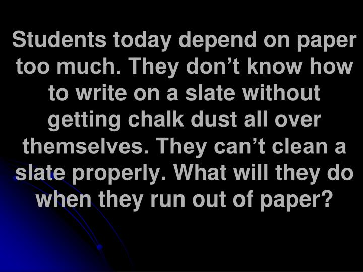 Students today depend on paper too much. They don't know how to write on a slate without getting chalk dust all over themselves. They can't clean a slate properly. What will they do when they run out of paper?