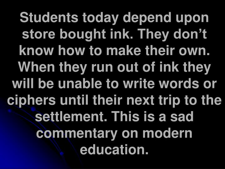 Students today depend upon store bought ink. They don't know how to make their own. When they run out of ink they will be unable to write words or ciphers until their next trip to the settlement. This is a sad commentary on modern education.