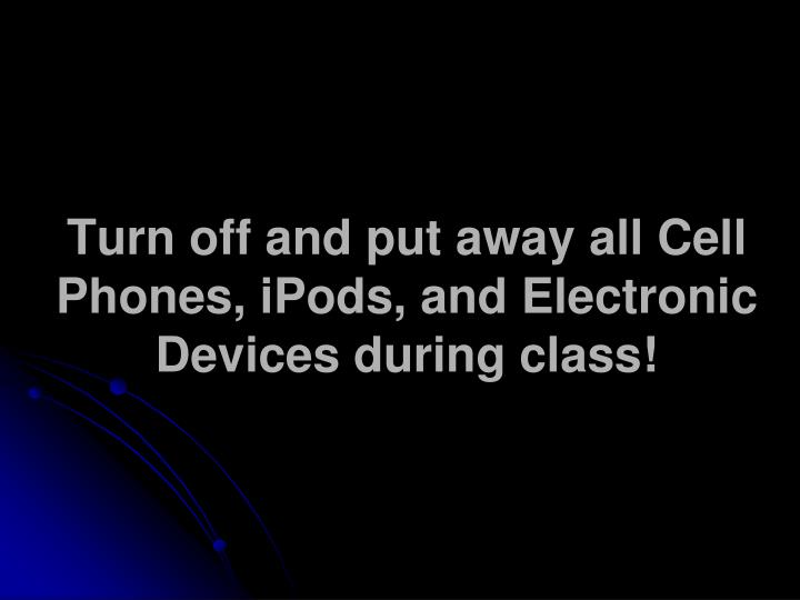 Turn off and put away all Cell Phones, iPods, and Electronic Devices during class!