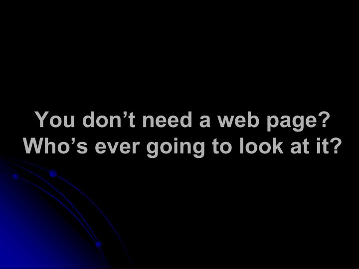 You don't need a web page?         Who's ever going to look at it?