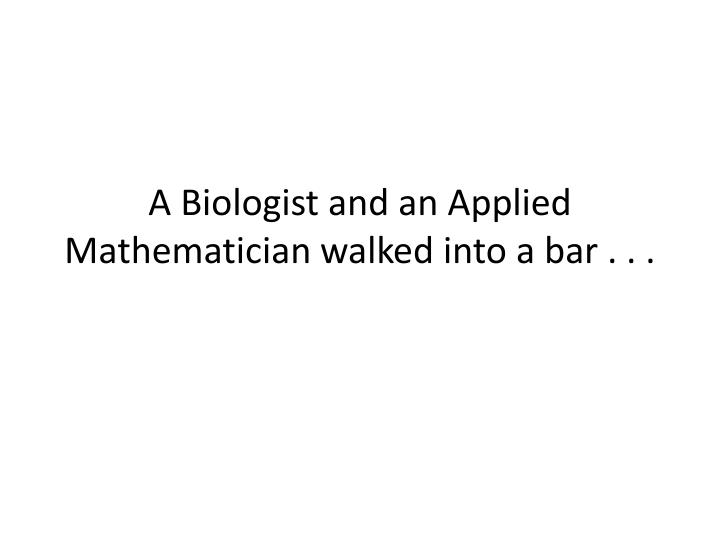 a biologist and an applied mathematician walked into a bar n.