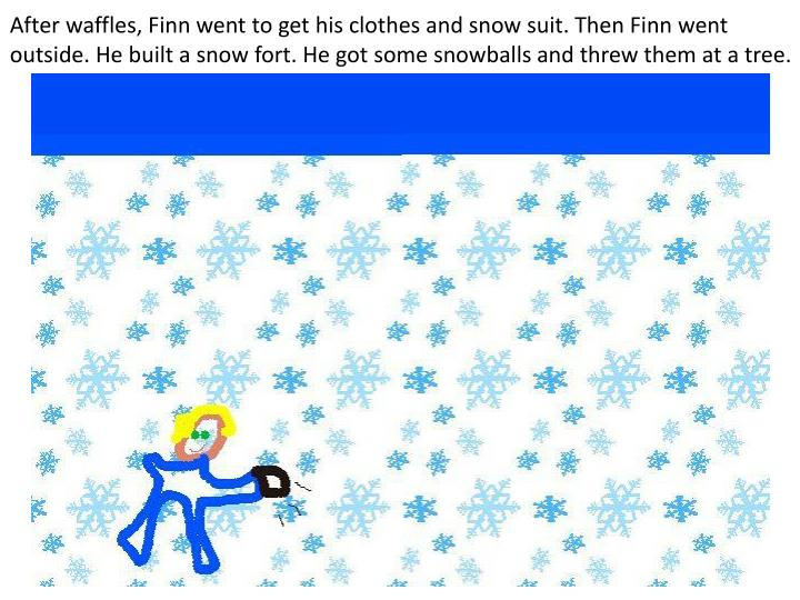 After waffles, Finn went to get his clothes and snow suit. Then Finn went outside. He built a snow f...