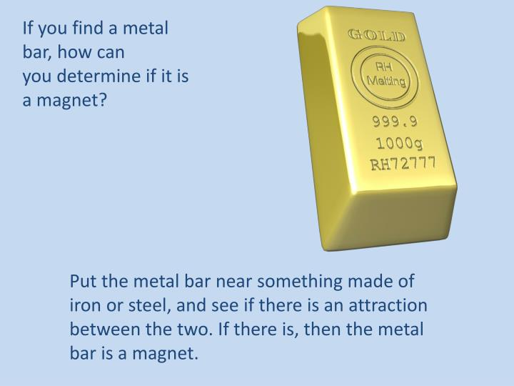 If you find a metal bar, how can