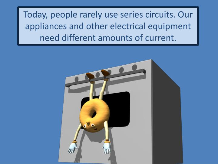 Today, people rarely use series circuits. Our appliances and other electrical equipment need different amounts of current.