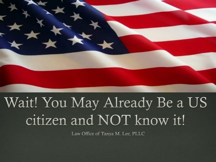 Wait y ou may a lready be a us citizen and not know it