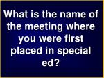 what is the name of the meeting where you were first placed in special ed