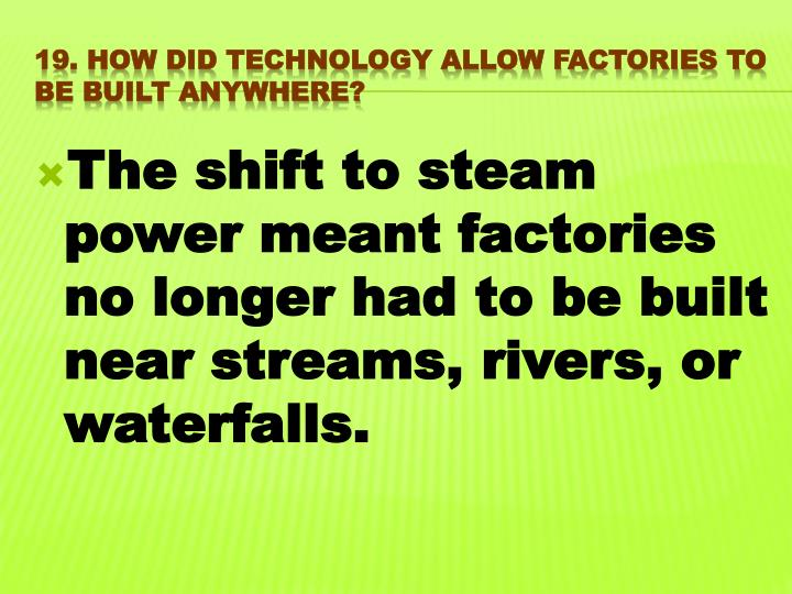 The shift to steam power meant factories no longer had to be built near streams, rivers, or waterfalls.