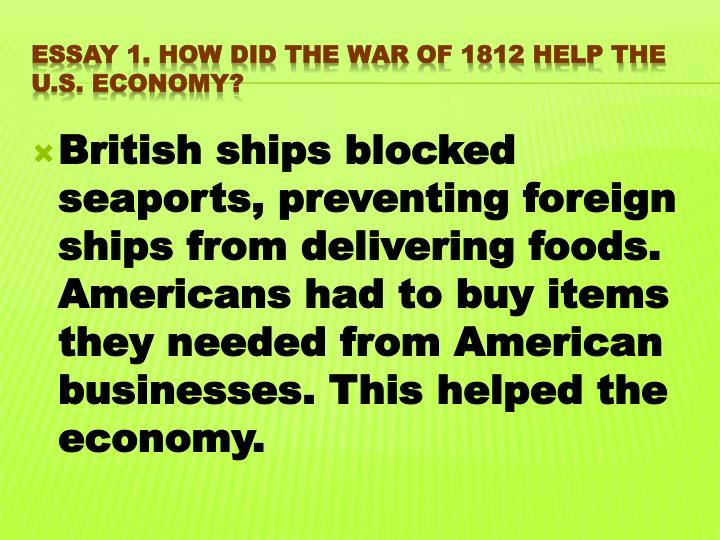 British ships blocked seaports, preventing foreign ships from delivering foods. Americans had to buy items they needed from American businesses. This helped the economy.