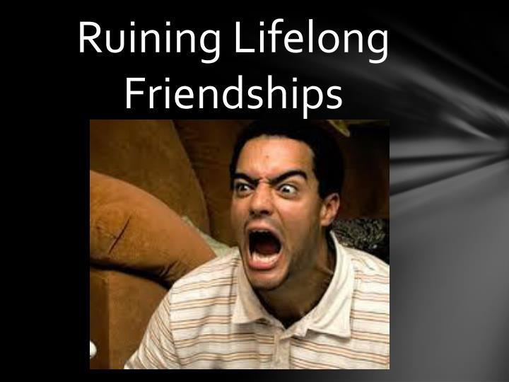 Ruining lifelong friendships