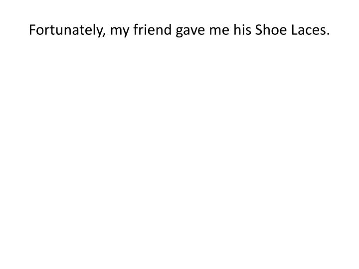 Fortunately, my friend gave me his Shoe Laces.