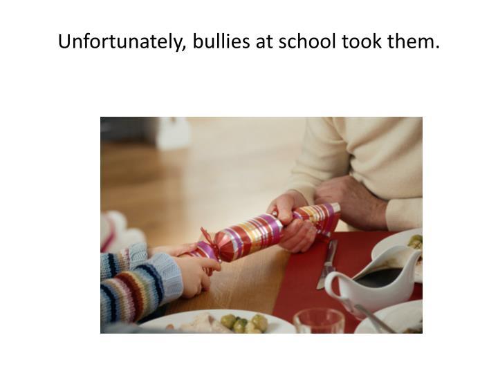Unfortunately, bullies at school took them.