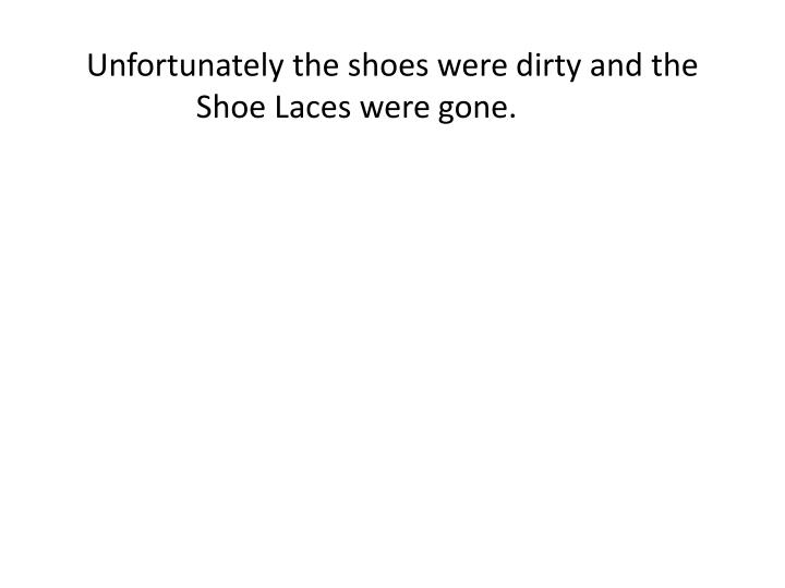 Unfortunately the shoes were dirty and the Shoe Laces were gone.