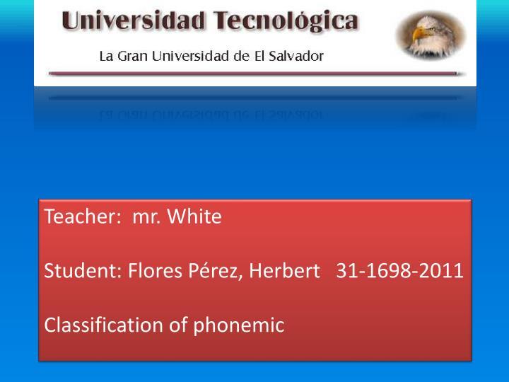Teacher mr white student flores p rez herbert 31 1698 2011 classification of phonemic