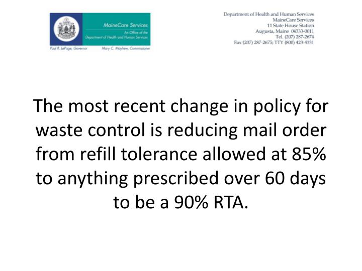 The most recent change in policy for waste control is reducing mail order from refill tolerance allowed at 85% to anything prescribed over 60 days to be a 90% RTA.