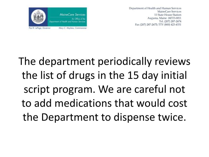 The department periodically reviews the list of drugs in the 15 day initial script program. We are careful not to add medications that would cost the Department to dispense twice.