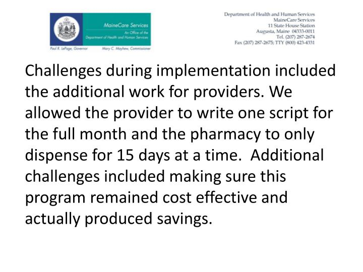 Challenges during implementation included the additional work for providers. We allowed the provider to write one script for the full month and the pharmacy to only dispense for 15 days at a time.  Additional challenges included making sure this program remained cost effective and actually produced savings.