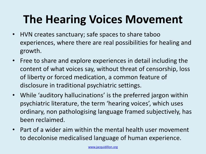 the debilitating experience of hearing voices in The hearing voices movement (hvm) is the name used by organizations and individuals advocating the hearing voices approach, an alternative way of understanding the experience of those people who hear voices.