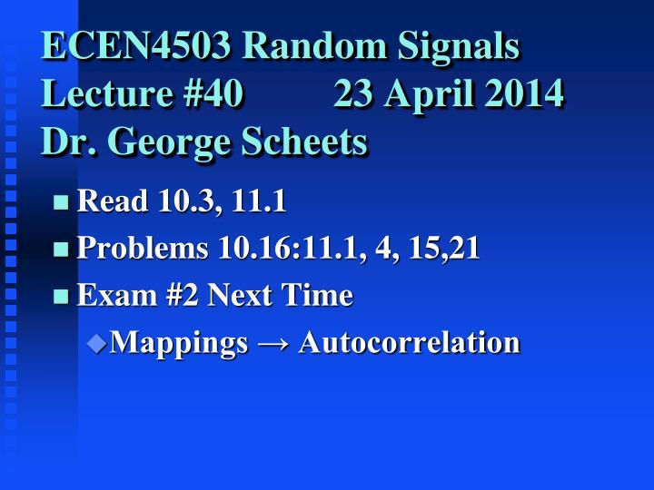 Ecen4503 random signals lecture 40 23 april 2014 dr george scheets