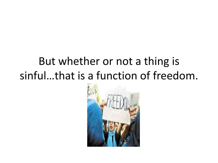 But whether or not a thing is sinful…that is a function of freedom.