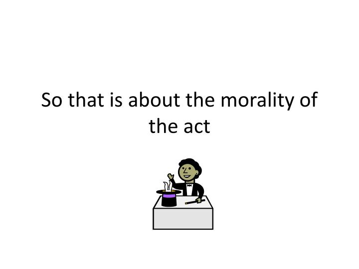 So that is about the morality of the act