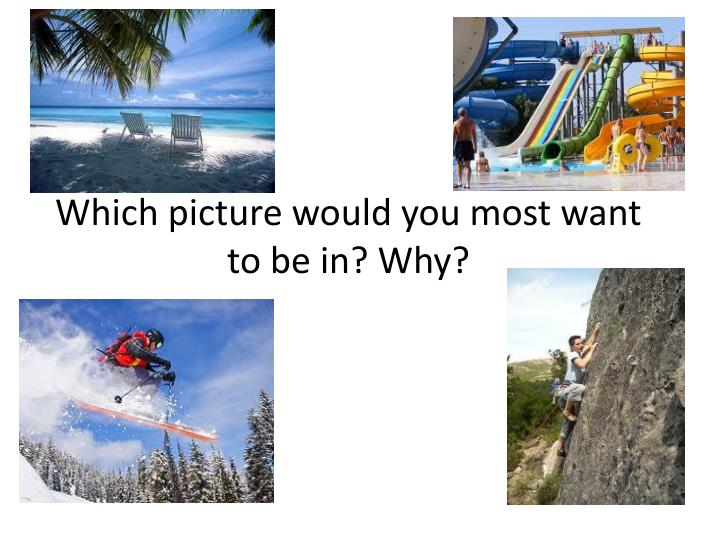 which picture would you most want to be in why n.