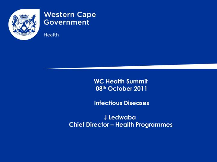 Wc health summit 08 th october 2011 infectious diseases j ledwaba chief director health programmes
