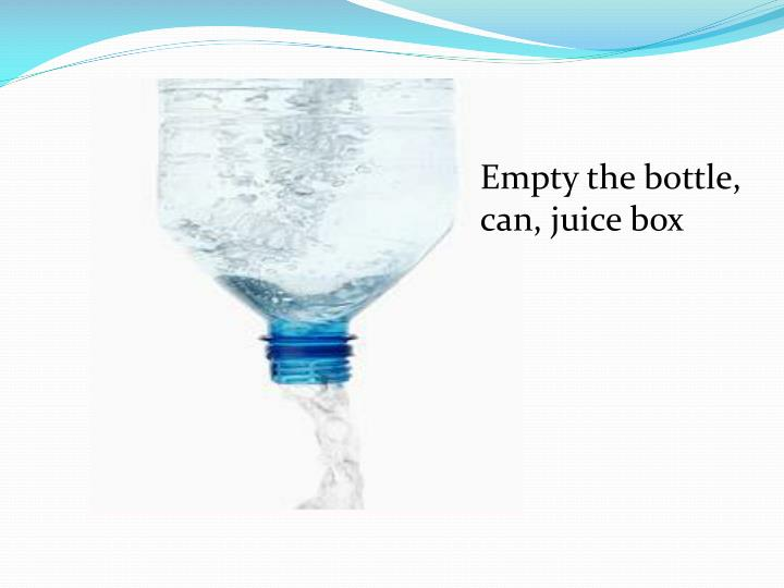 Empty the bottle, can, juice box