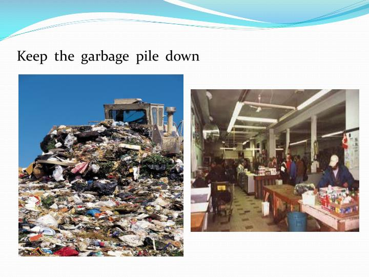 Keep  the  garbage  pile  down