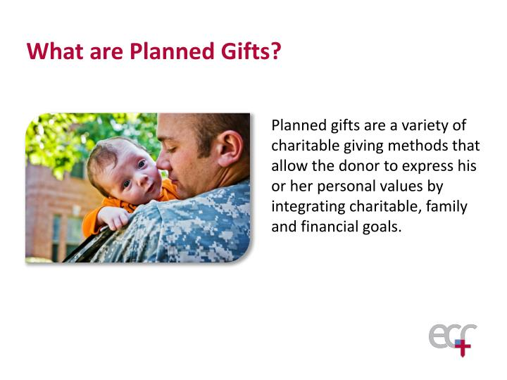 Planned gifts are a variety of charitable giving methods that allow the donor to express his or her personal values by integrating charitable, family and financial goals.