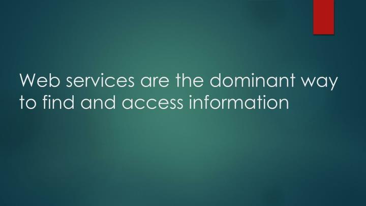 Web services are the dominant way to find and access information