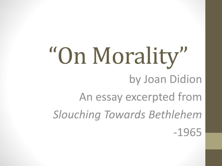 an analysis of joan didionas essay abortion where has morality gone Free essays on informative essays on abortion jeanette espinosa derek gladwin wr 122 rhetorical analysis essay abortion joan didion's essay on morality.