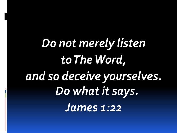 Do not merely listen