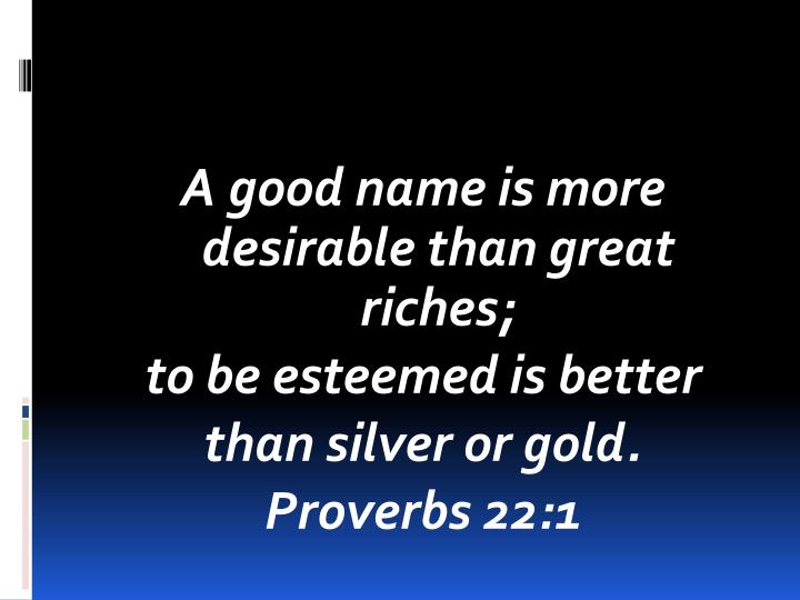 A good name is more desirable than great riches;