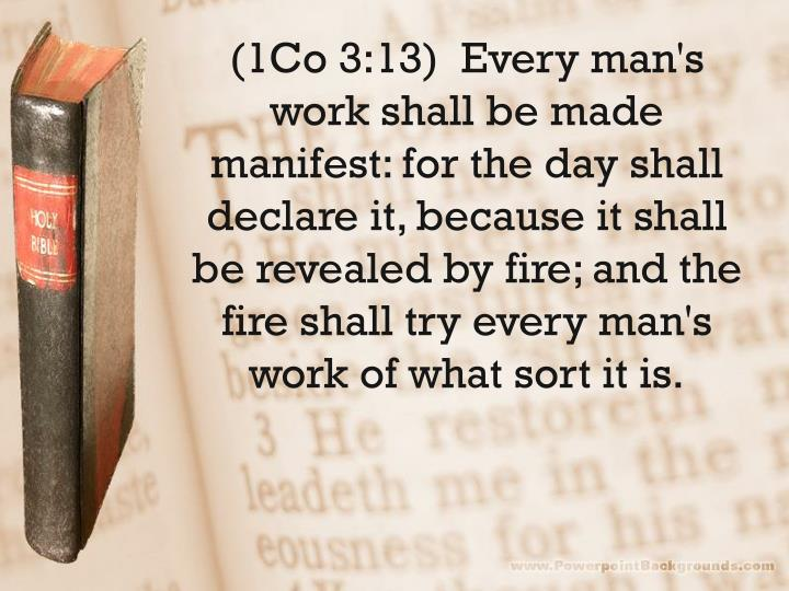 (1Co 3:13)  Every man's work shall be made manifest: for the day shall declare it, because it shall be revealed by fire; and the fire shall try every man's work of what sort it is.