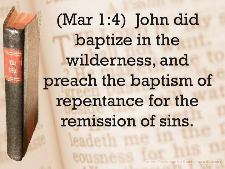 (Mar 1:4)  John did baptize in the wilderness, and preach the baptism of repentance for the remission of sins.