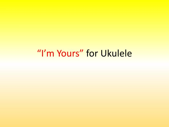 "PPT ""I'm Yours"" For Ukulele PowerPoint Presentation ID60 Mesmerizing I M Yours Ukulele Strumming Pattern"