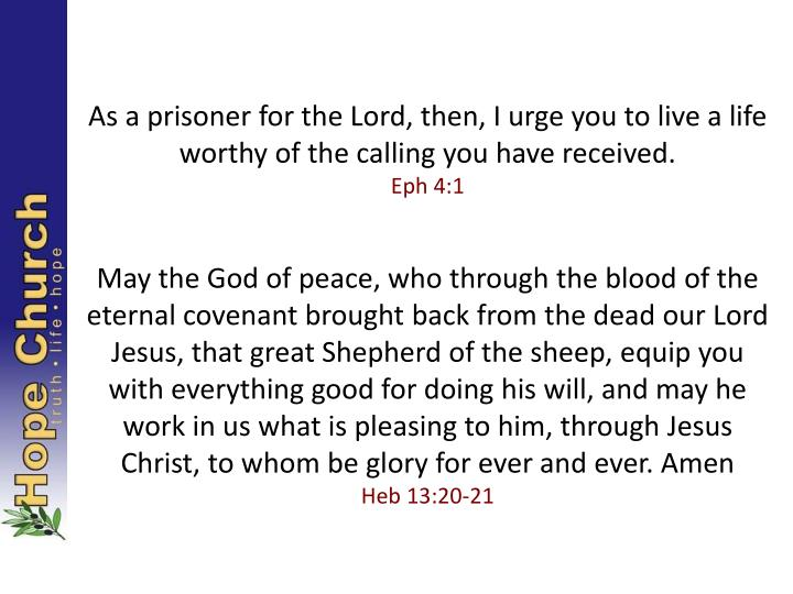 As a prisoner for the Lord, then, I urge you to live a life worthy of the calling you have